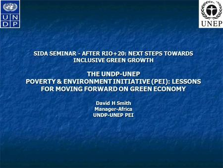 SIDA SEMINAR - AFTER RIO+20: NEXT STEPS TOWARDS INCLUSIVE GREEN GROWTH THE UNDP-UNEP POVERTY & ENVIRONMENT INITIATIVE (PEI): LESSONS FOR MOVING FORWARD.