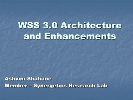 WSS 3.0 Architecture and Enhancements Ashvini Shahane Member – Synergetics Research Lab.
