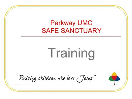 Parkway UMC SAFE SANCTUARY Training. OUR SAFE SANCTUARY POLICY HELPS US PROTECT Our children and youth from harm or abuse Our employees and volunteers.