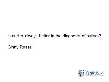 Is earlier always better in the diagnosis of autism? Ginny Russell.