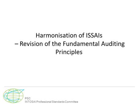 PSC INTOSAI Professional Standards Committee Harmonisation of ISSAIs – Revision of the Fundamental Auditing Principles.