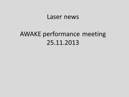 Laser news AWAKE performance meeting 25.11.2013. Overview There was a meeting on 05.11.2013 with the supplier of the laser system (AMPLITUDE) No new information.