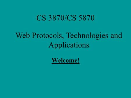 CS 3870/CS 5870 Welcome! Web Protocols, Technologies and Applications.