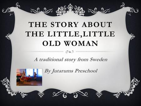THE STORY ABOUT THE LITTLE,LITTLE OLD WOMAN A traditional story from Sweden By Jutarums Preschool.
