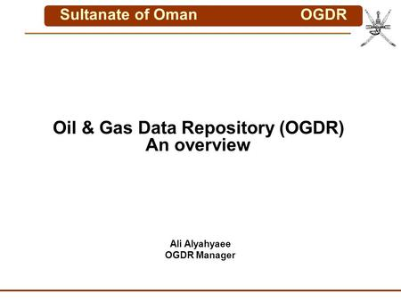 Sultanate of OmanOGDR Oil & Gas Data Repository (OGDR) An overview Ali Alyahyaee OGDR Manager.