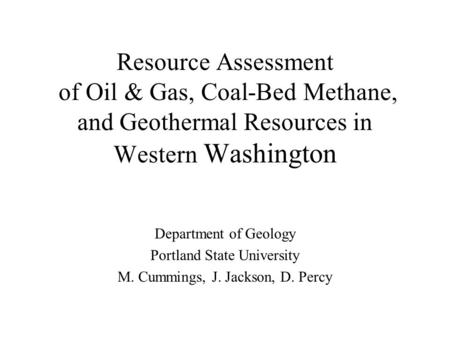 Resource Assessment of Oil & Gas, Coal-Bed Methane, and Geothermal Resources in Western Washington Department of Geology Portland State University M. Cummings,