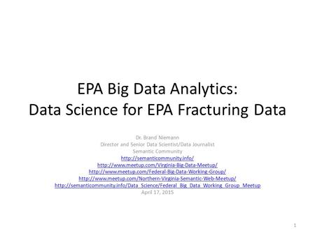 EPA Big Data Analytics: Data Science for EPA Fracturing Data Dr. Brand Niemann Director and Senior Data Scientist/Data Journalist Semantic Community