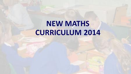 NEW MATHS CURRICULUM 2014. NEW CURRICULUM 2014 In September 2014 the primary school curriculum including maths was radically changed. The main aim is.