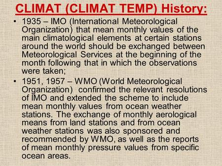 CLIMAT (CLIMAT TEMP) History: 1935 – IMO (International Meteorological Organization) that mean monthly values of the main climatological elements at certain.