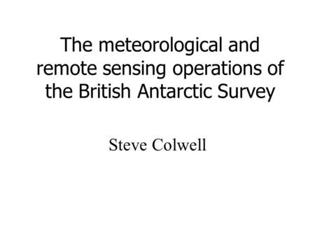 The meteorological and remote sensing operations of the British Antarctic Survey Steve Colwell.