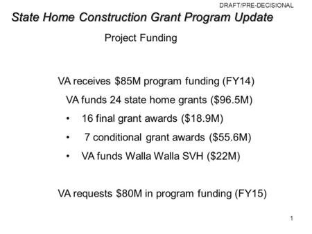 DRAFT/PRE-DECISIONAL State Home Construction Grant Program Update State Home Construction Grant Program Update Project Funding VA receives $85M program.