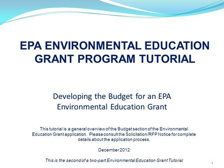 Developing the Budget for an EPA Environmental Education Grant EPA ENVIRONMENTAL EDUCATION GRANT PROGRAM TUTORIAL 1 This tutorial is a general overview.