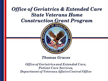 Office of Geriatrics & Extended Care State Veterans Home Construction Grant Program Office of Geriatrics & Extended Care State Veterans Home Construction.