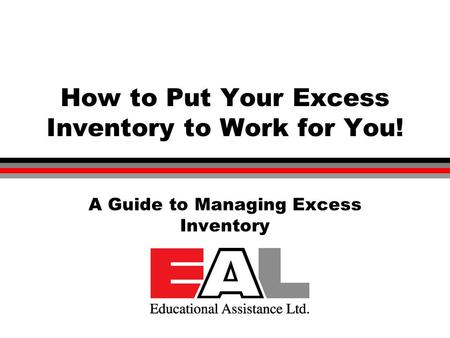 © Educational Assistance Ltd. 2003 How to Put Your Excess Inventory to Work for You! A Guide to Managing Excess Inventory.