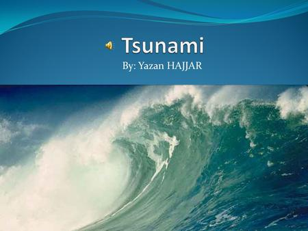 By: Yazan HAJJAR What is a Tsunami? A Tsunami is a set of huge waves of water that are usually caused by earthquakes or volcanic eruptions. This happens.
