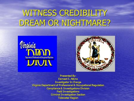WITNESS CREDIBILITY DREAM OR NIGHTMARE? Presented By: Earnest S. Atkins Investigator In Charge Virginia Department of Professional & Occupational Regulation.