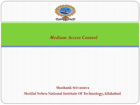 Shashank Srivastava Motilal Nehru National Institute Of Technology, Allahabad Medium Access Control.