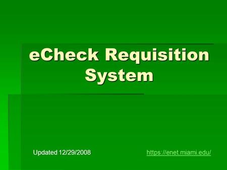 ECheck Requisition System Updated 12/29/2008https://enet.miami.edu/https://enet.miami.edu/