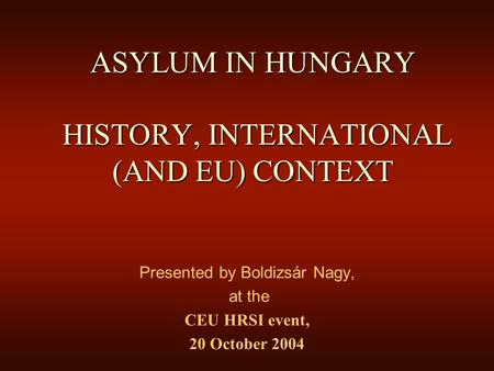 ASYLUM IN HUNGARY HISTORY, INTERNATIONAL (AND EU) CONTEXT Presented by Boldizsár Nagy, at the CEU HRSI event, 20 October 2004.