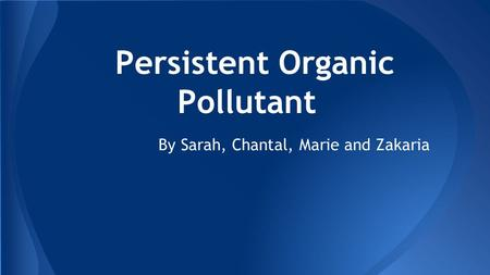Persistent Organic Pollutant By Sarah, Chantal, Marie and Zakaria.