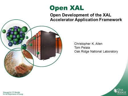 Managed by UT-Battelle for the Department of Energy Open XAL Open Development of the XAL Accelerator Application Framework Christopher K. Allen Tom Pelaia.