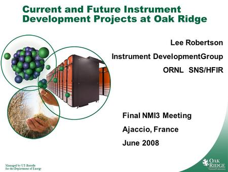Managed by UT-Battelle for the Department of Energy Current and Future Instrument Development Projects at Oak Ridge Lee Robertson Instrument DevelopmentGroup.