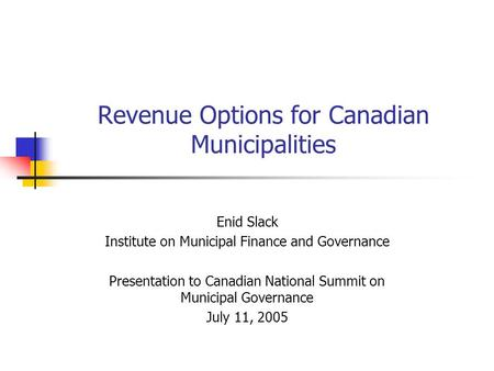 Revenue Options for Canadian Municipalities Enid Slack Institute on Municipal Finance and Governance Presentation to Canadian National Summit on Municipal.