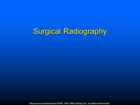 Mosby items and derived items © 2007, 2003, 1999 by Mosby, Inc., an affiliate of Elsevier Inc. Surgical Radiography.