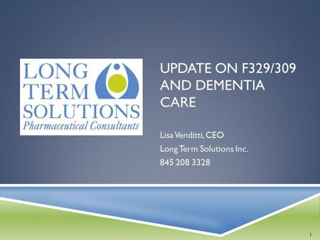UPDATE ON F329/309 AND DEMENTIA CARE Lisa Venditti, CEO Long Term Solutions Inc. 845 208 3328 1.