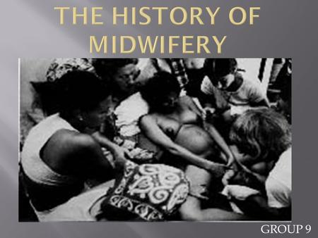 GROUP 9. By the end of this presentation, one should know:  The history of midwifery  What midwifery is  Who a midwife is  The types of midwives 