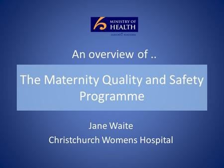 The Maternity Quality and Safety Programme Jane Waite Christchurch Womens Hospital An overview of..