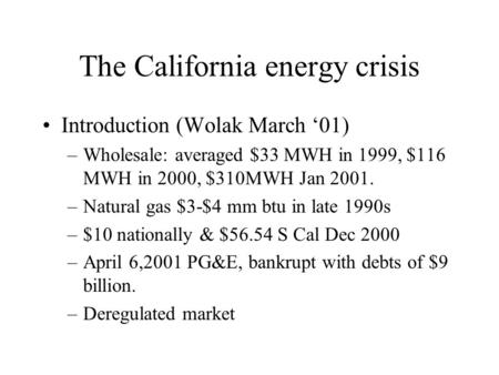 The California energy crisis Introduction (Wolak March '01) –Wholesale: averaged $33 MWH in 1999, $116 MWH in 2000, $310MWH Jan 2001. –Natural gas $3-$4.