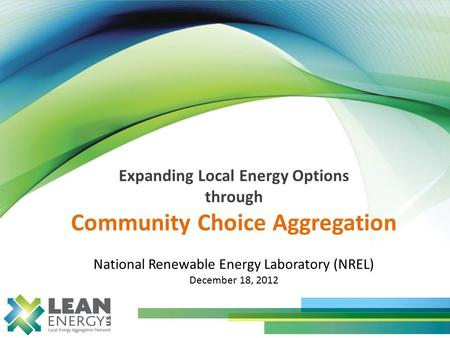 Expanding Local Energy Options through Community Choice Aggregation National Renewable Energy Laboratory (NREL) December 18, 2012.