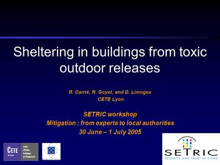 Sheltering in buildings from toxic outdoor releases R. Carrié, R. Goyet, and D. Limoges CETE Lyon SETRIC workshop Mitigation : from experts to local authorities.