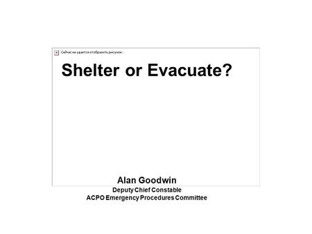 Shelter or Evacuate? Alan Goodwin Deputy Chief Constable ACPO Emergency Procedures Committee.