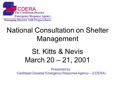CDERA The Caribbean Disaster Emergency Response Agency Managing Disaster with Preparedness National Consultation on Shelter Management St. Kitts & Nevis.
