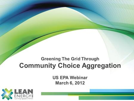 Greening The Grid Through Community Choice Aggregation US EPA Webinar March 6, 2012.