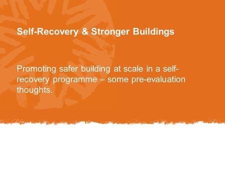 Self-Recovery & Stronger Buildings Promoting safer building at scale in a self- recovery programme – some pre-evaluation thoughts.