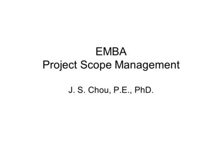 EMBA Project Scope Management J. S. Chou, P.E., PhD.