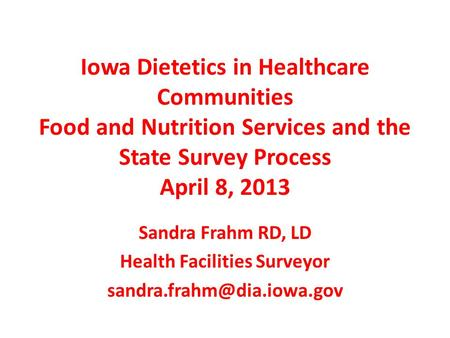 Iowa Dietetics in Healthcare Communities Food and Nutrition Services and the State Survey Process April 8, 2013 Sandra Frahm RD, LD Health Facilities Surveyor.