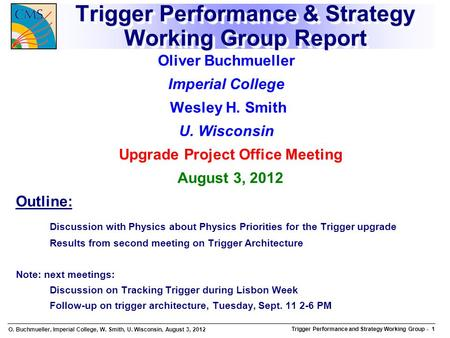 O. Buchmueller, Imperial College, W. Smith, U. Wisconsin, August 3, 2012 Trigger Performance and Strategy Working Group Trigger Performance and Strategy.