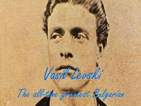Vasil Levski The all-time greatest Bulgarian. Vasil Levski (born Vasil Ivanov Kunchev) was a Bulgarian revolutionary and a national hero of Bulgaria,