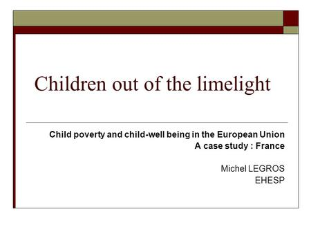 Children out of the limelight Child poverty and child-well being in the European Union A case study : France Michel LEGROS EHESP.
