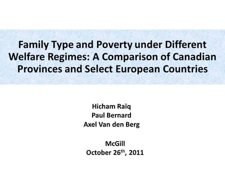 Hicham Raïq Paul Bernard Axel Van den Berg McGill October 26 th, 2011 Family Type and Poverty under Different Welfare Regimes: A Comparison of Canadian.