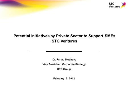 0 Dr. Fahad Mushayt Vice President, Corporate Strategy STC Group February 7, 2012 Potential Initiatives by Private Sector to Support SMEs STC Ventures.