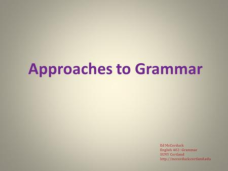 Approaches to Grammar Ed McCorduck English 402--Grammar SUNY Cortland