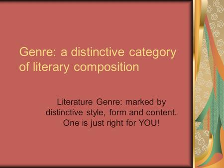 Genre: a distinctive category of literary composition Literature Genre: marked by distinctive style, form and content. One is just right for YOU!
