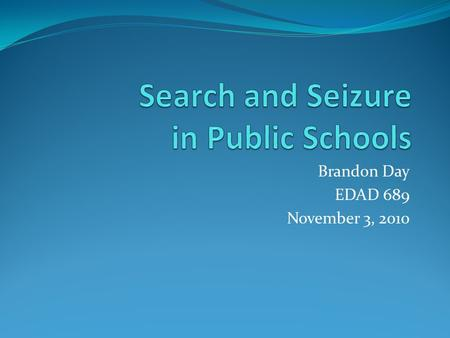 Brandon Day EDAD 689 November 3, 2010. Overview When analyzing search/seizure methods in public schools, one must be mindful of federal legislation which.