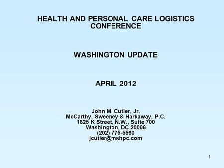 1 HEALTH AND PERSONAL CARE LOGISTICS CONFERENCE WASHINGTON UPDATE APRIL 2012 John M. Cutler, Jr. McCarthy, Sweeney & Harkaway, P.C. 1825 K Street, N.W.,