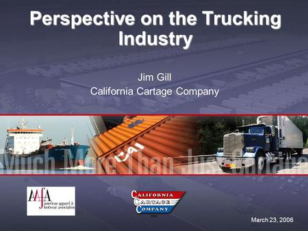 Perspective on the Trucking Industry Jim Gill California Cartage Company March 23, 2006.